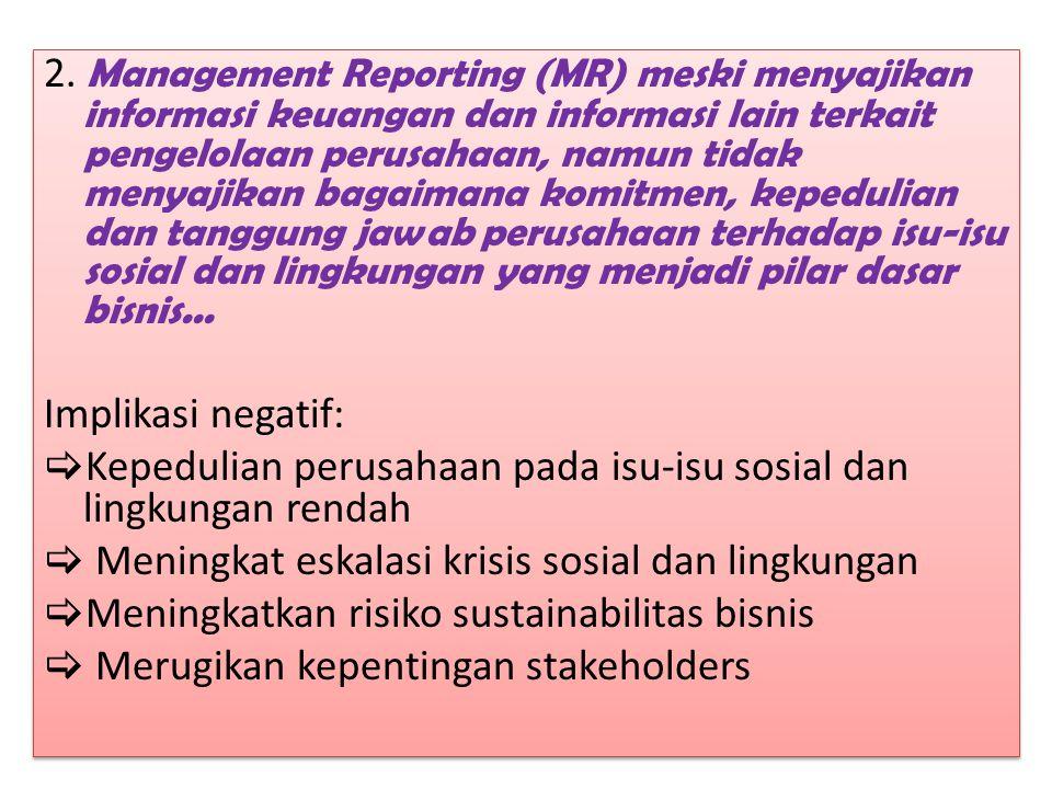 2. Management Reporting (MR) meski menyajikan informasi keuangan dan informasi lain terkait pengelolaan perusahaan, namun tidak menyajikan bagaimana komitmen, kepedulian dan tanggung jawab perusahaan terhadap isu-isu sosial dan lingkungan yang menjadi pilar dasar bisnis...