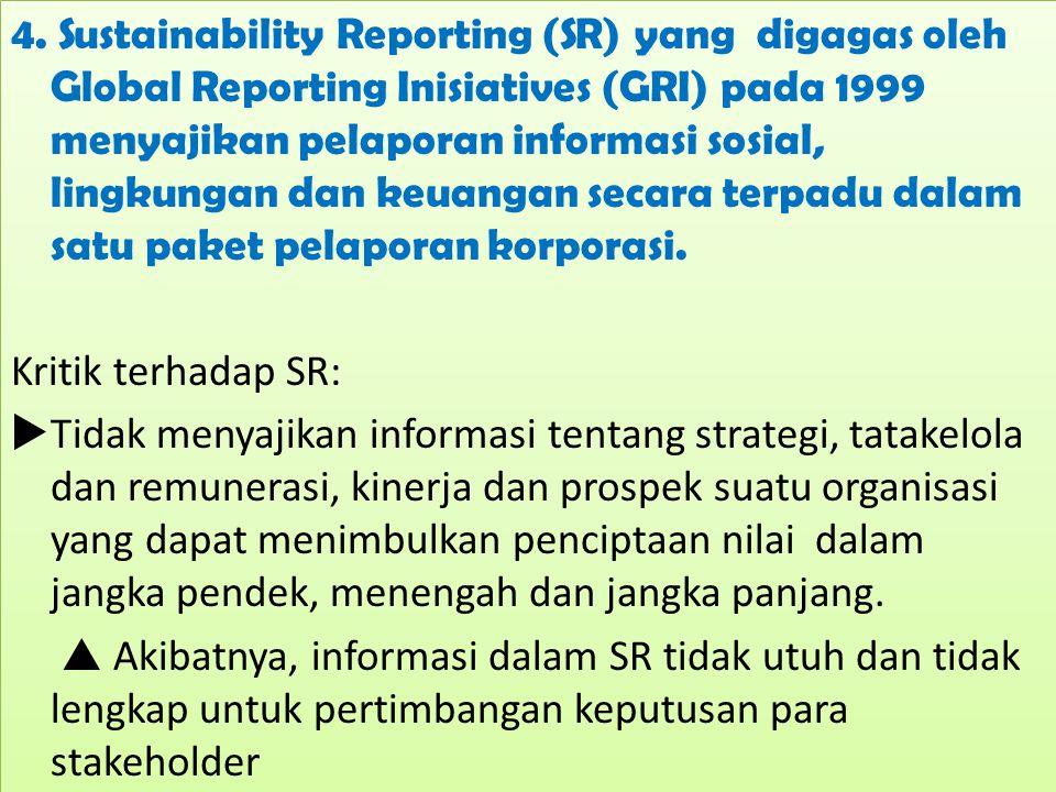 4. Sustainability Reporting (SR) yang digagas oleh Global Reporting Inisiatives (GRI) pada 1999 menyajikan pelaporan informasi sosial, lingkungan dan keuangan secara terpadu dalam satu paket pelaporan korporasi.