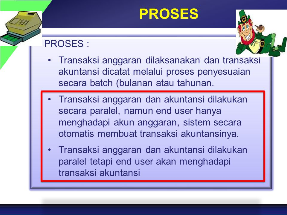 PROSES PROSES : Transaksi anggaran dilaksanakan dan transaksi akuntansi dicatat melalui proses penyesuaian secara batch (bulanan atau tahunan.