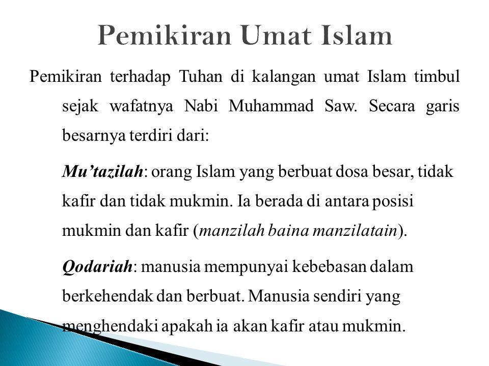 Pemikiran Umat Islam Pemikiran terhadap Tuhan di kalangan umat Islam timbul sejak wafatnya Nabi Muhammad Saw. Secara garis besarnya terdiri dari: