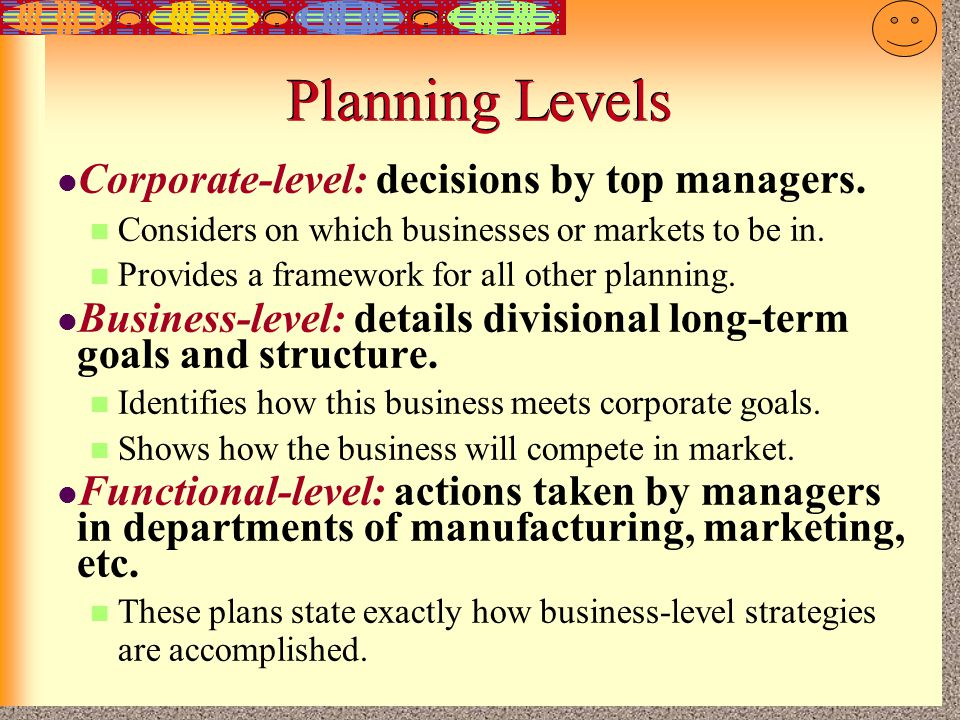 Planning Levels Corporate-level: decisions by top managers.