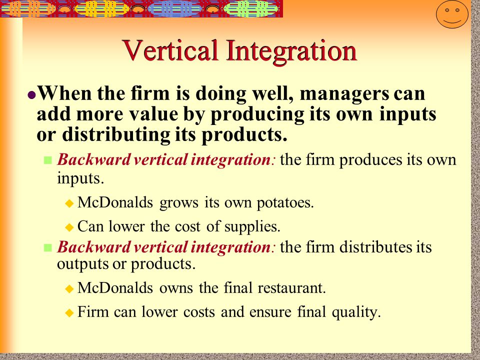 Vertical Integration When the firm is doing well, managers can add more value by producing its own inputs or distributing its products.