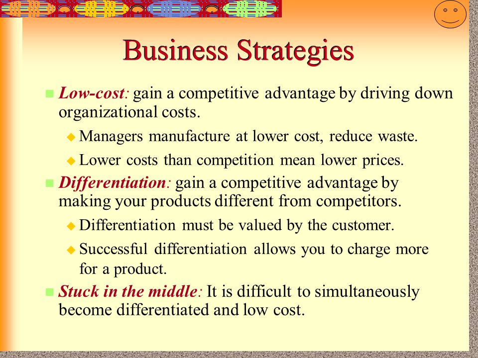 Business Strategies Low-cost: gain a competitive advantage by driving down organizational costs. Managers manufacture at lower cost, reduce waste.