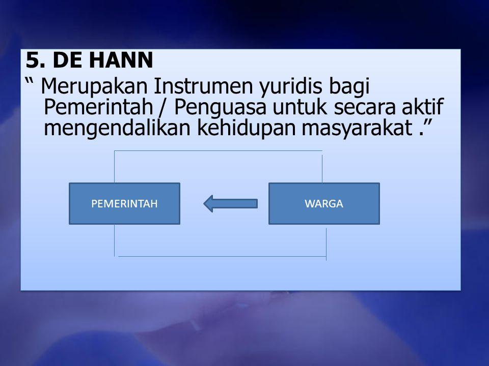 5. DE HANN Merupakan Instrumen yuridis bagi Pemerintah / Penguasa untuk secara aktif mengendalikan kehidupan masyarakat .