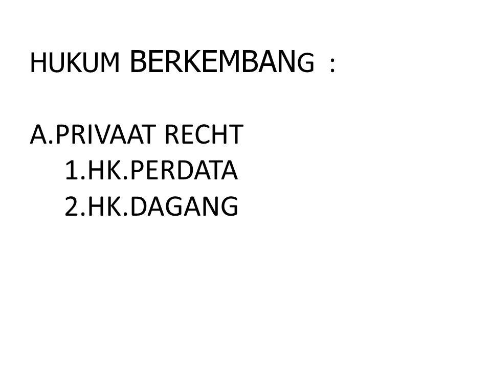 HUKUM BERKEMBANG : A.PRIVAAT RECHT 1.HK.PERDATA 2.HK.DAGANG