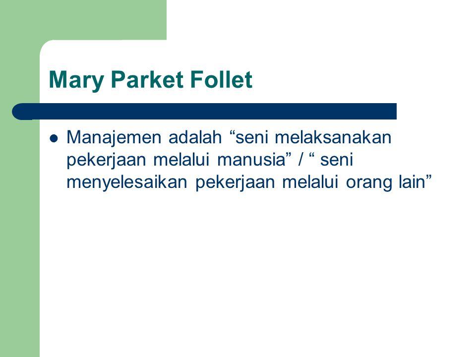 Mary Parket Follet Manajemen adalah seni melaksanakan pekerjaan melalui manusia / seni menyelesaikan pekerjaan melalui orang lain