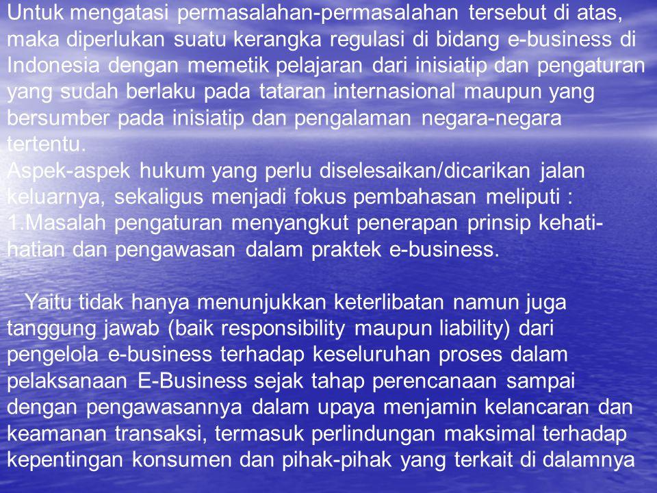 Untuk mengatasi permasalahan-permasalahan tersebut di atas, maka diperlukan suatu kerangka regulasi di bidang e-business di Indonesia dengan memetik pelajaran dari inisiatip dan pengaturan yang sudah berlaku pada tataran internasional maupun yang bersumber pada inisiatip dan pengalaman negara-negara tertentu.