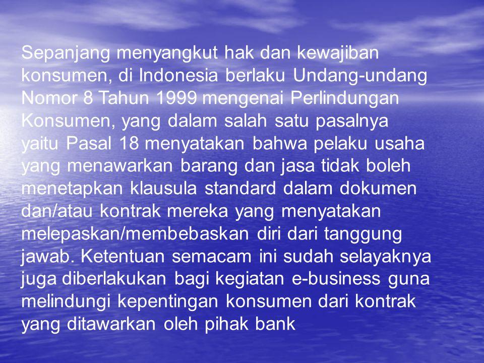 Sepanjang menyangkut hak dan kewajiban konsumen, di Indonesia berlaku Undang-undang Nomor 8 Tahun 1999 mengenai Perlindungan Konsumen, yang dalam salah satu pasalnya yaitu Pasal 18 menyatakan bahwa pelaku usaha yang menawarkan barang dan jasa tidak boleh menetapkan klausula standard dalam dokumen dan/atau kontrak mereka yang menyatakan melepaskan/membebaskan diri dari tanggung jawab.