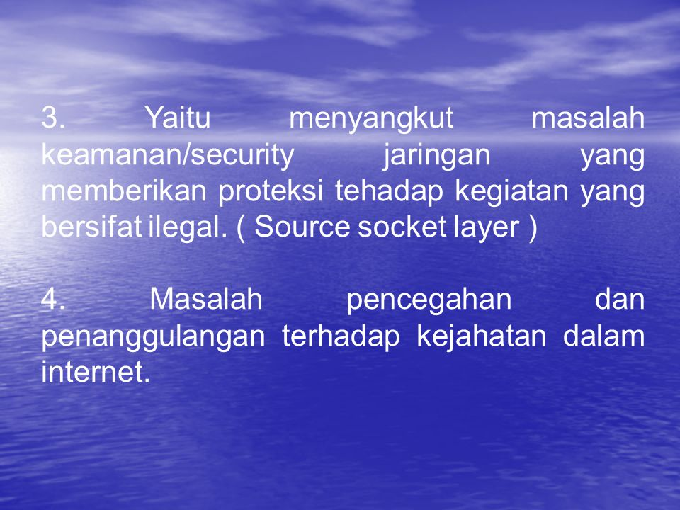 3. Yaitu menyangkut masalah keamanan/security jaringan yang memberikan proteksi tehadap kegiatan yang bersifat ilegal. ( Source socket layer )