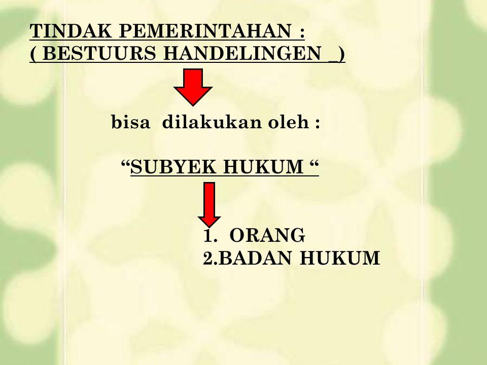 TINDAK PEMERINTAHAN : ( BESTUURS HANDELINGEN _) bisa dilakukan oleh : SUBYEK HUKUM 1. ORANG.