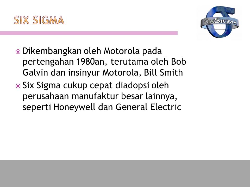 SIX SIGMA Dikembangkan oleh Motorola pada pertengahan 1980an, terutama oleh Bob Galvin dan insinyur Motorola, Bill Smith.