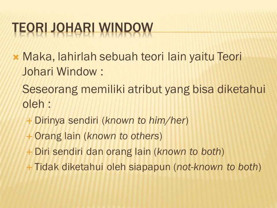 TEORI Johari window Maka, lahirlah sebuah teori lain yaitu Teori Johari Window : Seseorang memiliki atribut yang bisa diketahui oleh :
