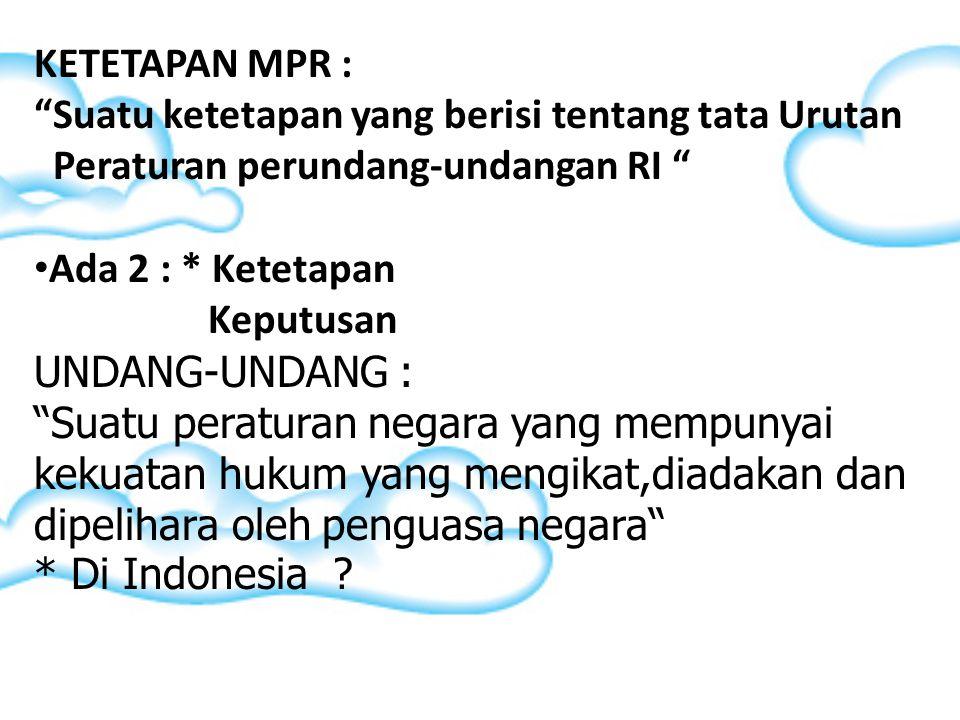 KETETAPAN MPR : Suatu ketetapan yang berisi tentang tata Urutan. Peraturan perundang-undangan RI