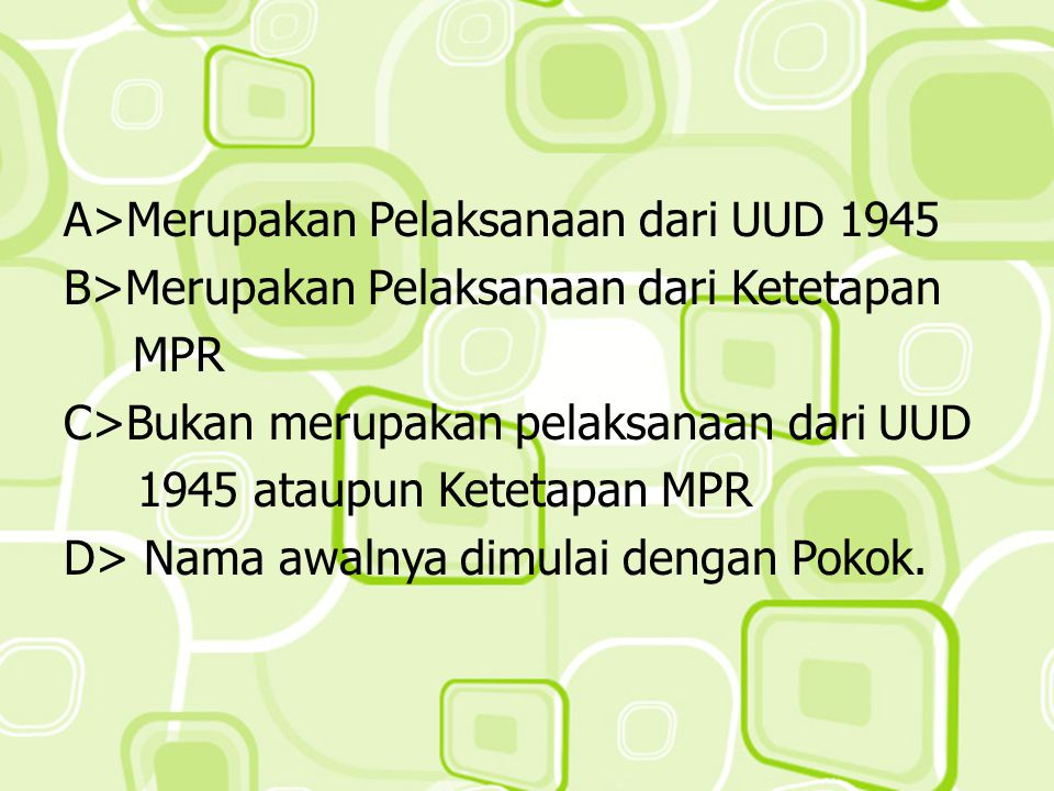 A>Merupakan Pelaksanaan dari UUD 1945 B>Merupakan Pelaksanaan dari Ketetapan MPR C>Bukan merupakan pelaksanaan dari UUD 1945 ataupun Ketetapan MPR D> Nama awalnya dimulai dengan Pokok.