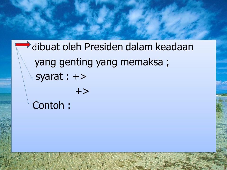 dibuat oleh Presiden dalam keadaan yang genting yang memaksa ; syarat : +> +> Contoh :