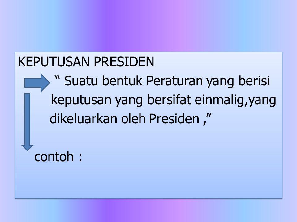KEPUTUSAN PRESIDEN Suatu bentuk Peraturan yang berisi keputusan yang bersifat einmalig,yang dikeluarkan oleh Presiden , contoh :