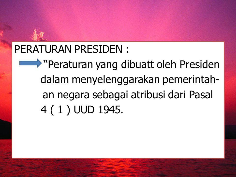 PERATURAN PRESIDEN : Peraturan yang dibuatt oleh Presiden dalam menyelenggarakan pemerintah- an negara sebagai atribusi dari Pasal 4 ( 1 ) UUD 1945.