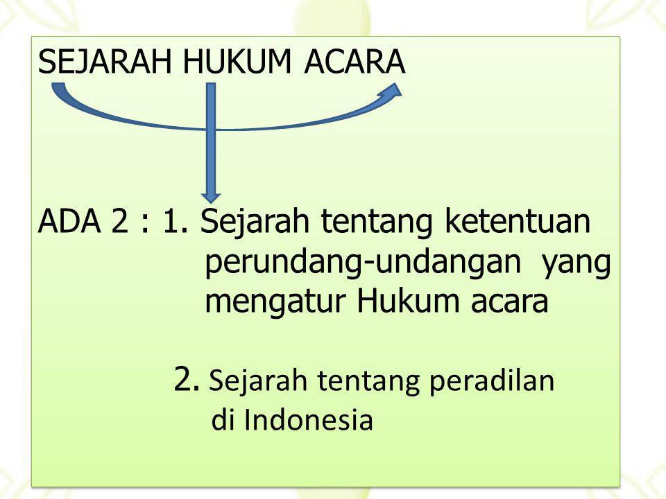 SEJARAH HUKUM ACARA ADA 2 : 1. Sejarah tentang ketentuan. perundang-undangan yang. mengatur Hukum acara.