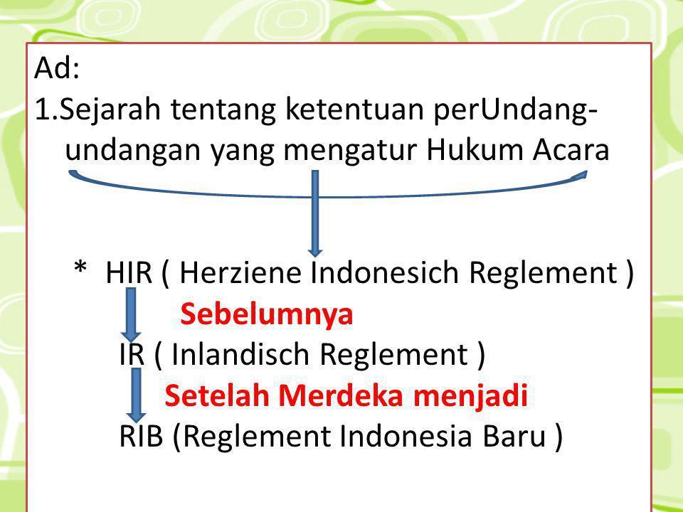Ad: 1.Sejarah tentang ketentuan perUndang- undangan yang mengatur Hukum Acara. * HIR ( Herziene Indonesich Reglement )