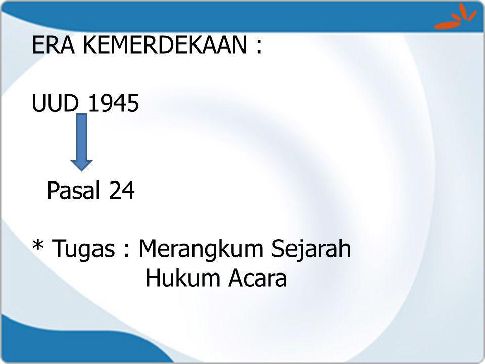 ERA KEMERDEKAAN : UUD 1945 Pasal 24 * Tugas : Merangkum Sejarah Hukum Acara
