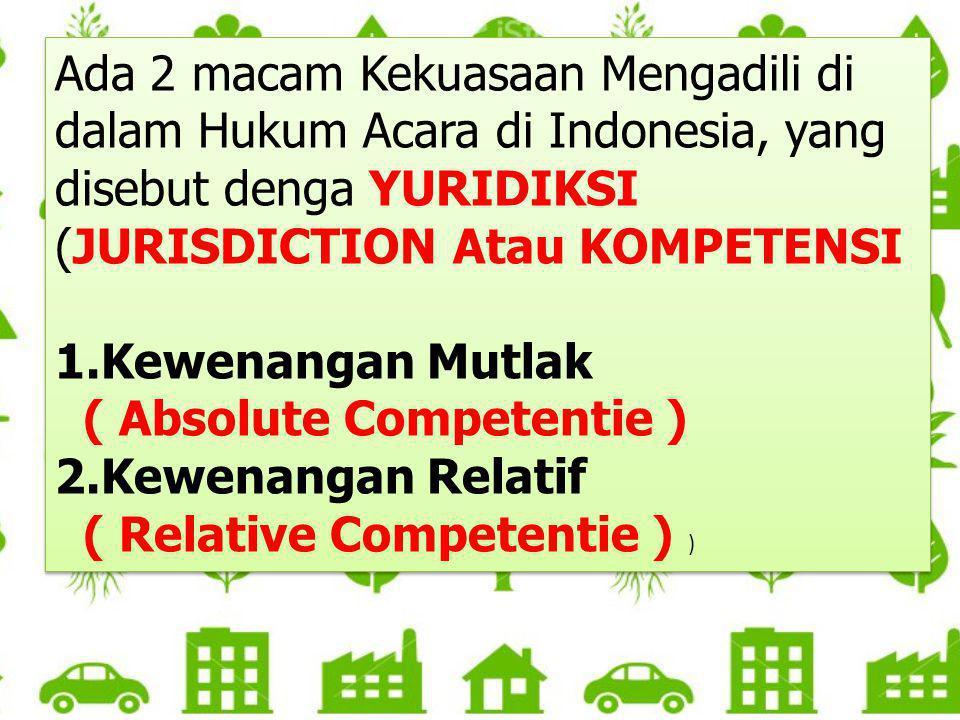 Ada 2 macam Kekuasaan Mengadili di dalam Hukum Acara di Indonesia, yang disebut denga YURIDIKSI (JURISDICTION Atau KOMPETENSI
