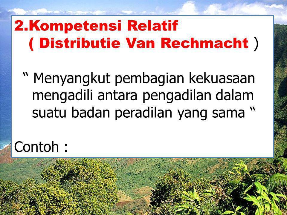 2.Kompetensi Relatif ( Distributie Van Rechmacht ) Menyangkut pembagian kekuasaan. mengadili antara pengadilan dalam.