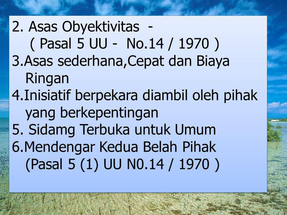 2. Asas Obyektivitas - ( Pasal 5 UU - No.14 / 1970 ) 3.Asas sederhana,Cepat dan Biaya. Ringan. 4.Inisiatif berpekara diambil oleh pihak.