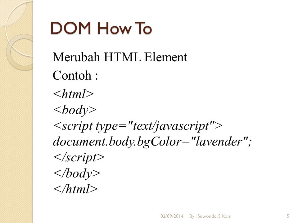 DOM How To Merubah HTML Element Contoh : <html> <body> <script type= text/javascript > document.body.bgColor= lavender ; </script> </body> </html>