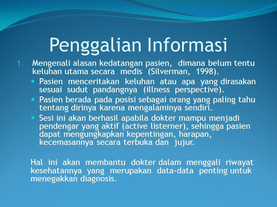 Penggalian Informasi Mengenali alasan kedatangan pasien, dimana belum tentu keluhan utama secara medis (Silverman, 1998).