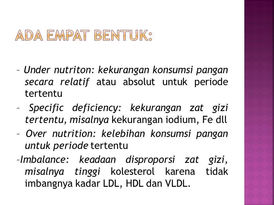 Ada empat bentuk: – Under nutriton: kekurangan konsumsi pangan secara relatif atau absolut untuk periode tertentu.