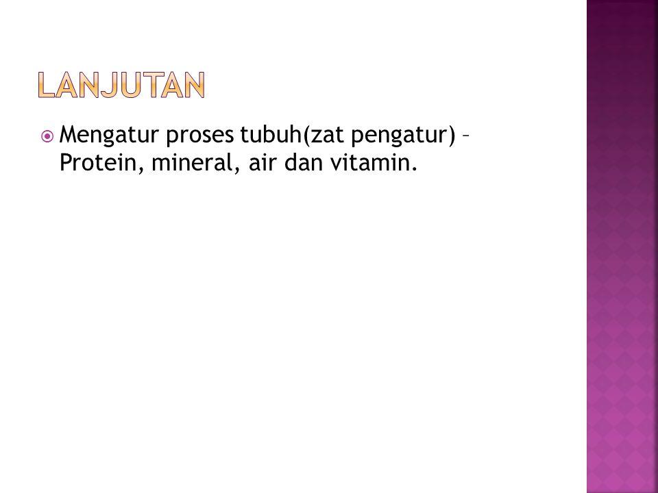 lanjutan Mengatur proses tubuh(zat pengatur) – Protein, mineral, air dan vitamin.