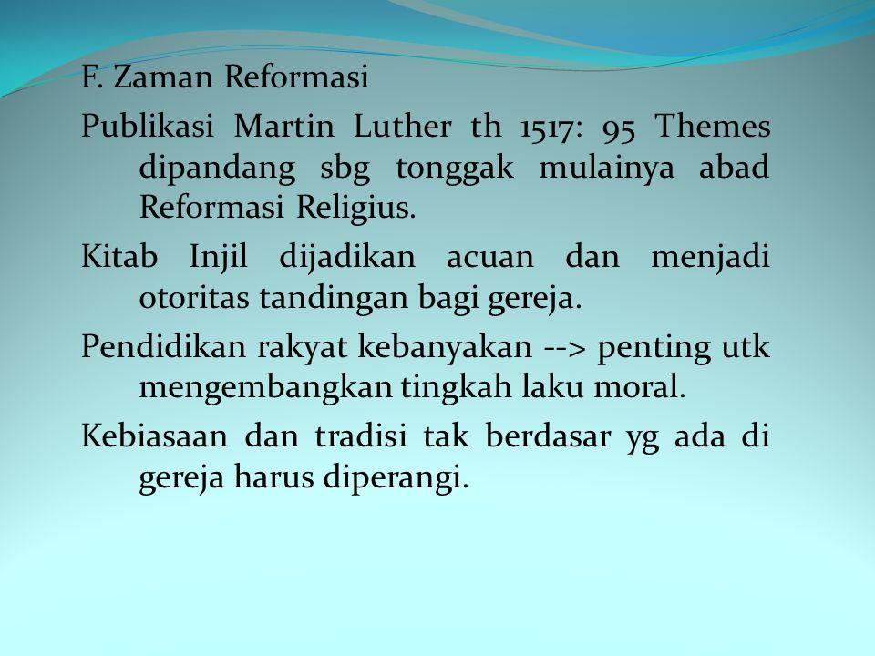 F. Zaman Reformasi Publikasi Martin Luther th 1517: 95 Themes dipandang sbg tonggak mulainya abad Reformasi Religius.