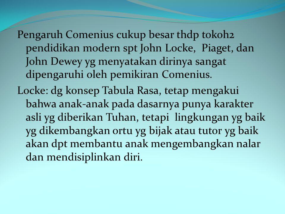 Pengaruh Comenius cukup besar thdp tokoh2 pendidikan modern spt John Locke, Piaget, dan John Dewey yg menyatakan dirinya sangat dipengaruhi oleh pemikiran Comenius.