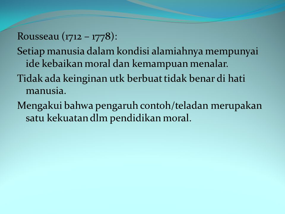 Rousseau (1712 – 1778): Setiap manusia dalam kondisi alamiahnya mempunyai ide kebaikan moral dan kemampuan menalar.