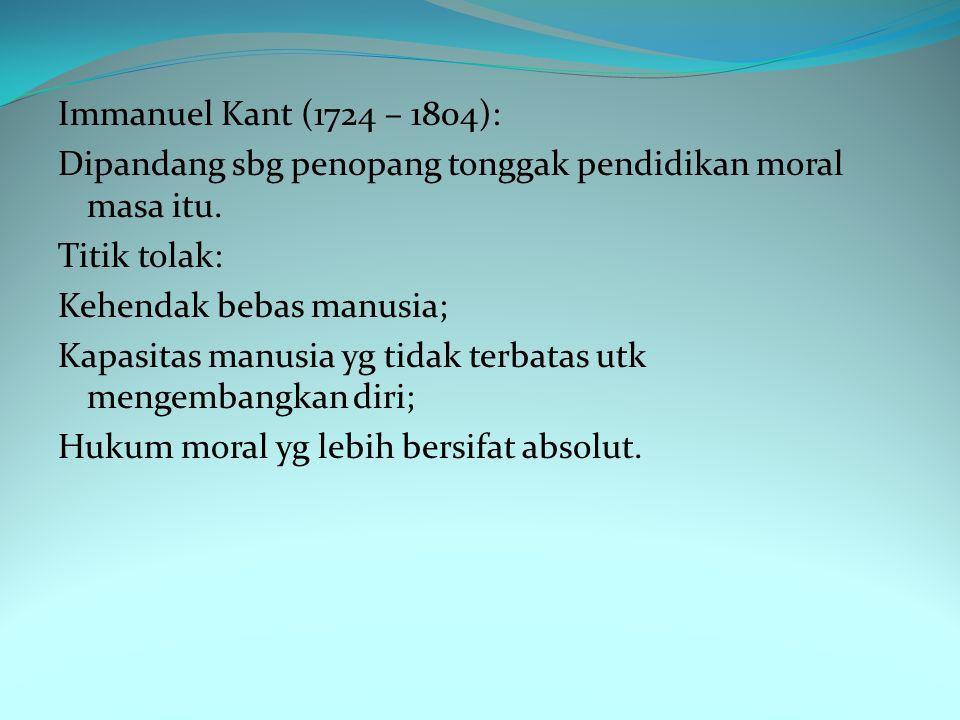 Immanuel Kant (1724 – 1804): Dipandang sbg penopang tonggak pendidikan moral masa itu.