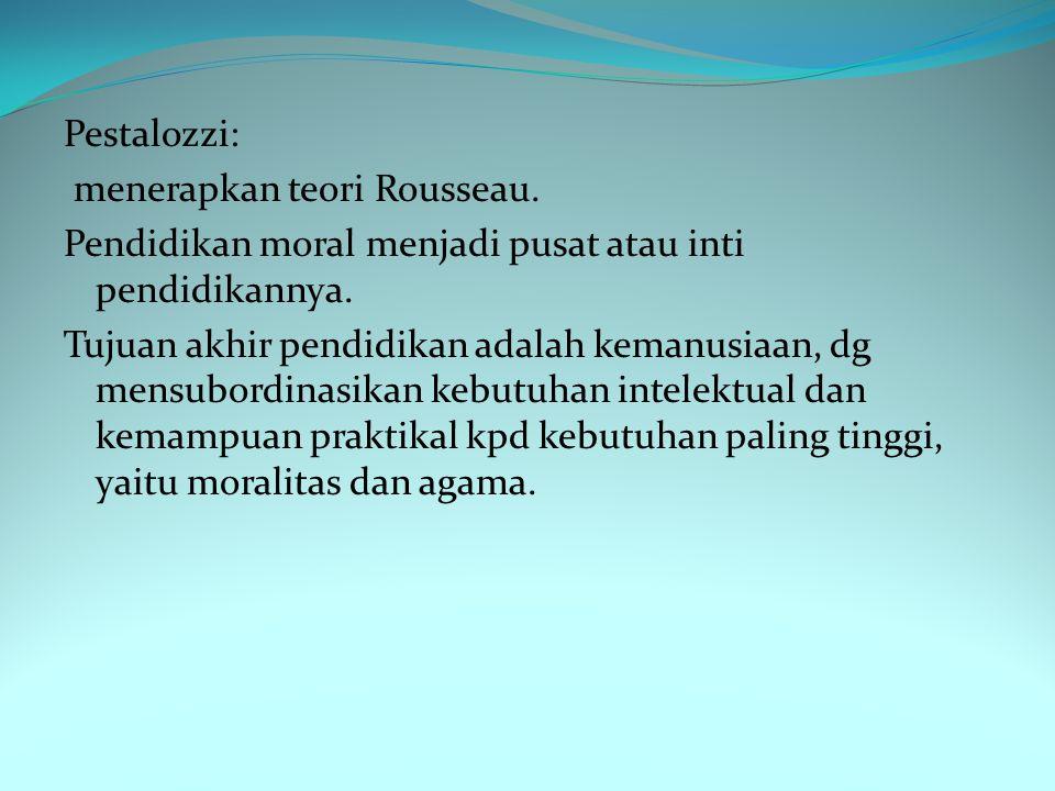 Pestalozzi: menerapkan teori Rousseau. Pendidikan moral menjadi pusat atau inti pendidikannya.