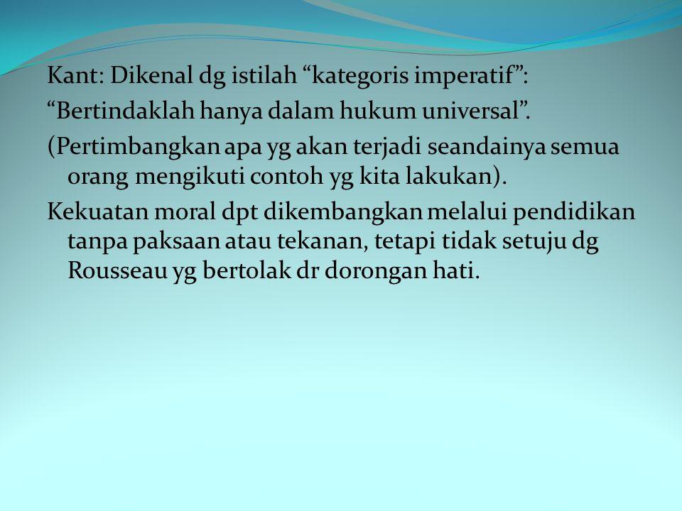 Kant: Dikenal dg istilah kategoris imperatif : Bertindaklah hanya dalam hukum universal .