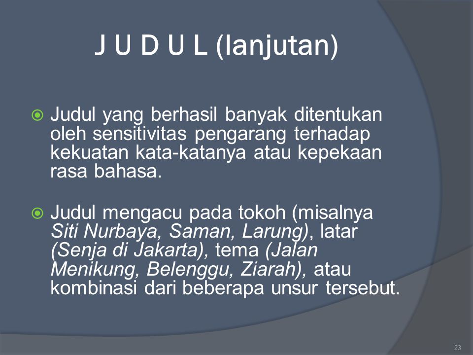 J U D U L (lanjutan) Judul yang berhasil banyak ditentukan oleh sensitivitas pengarang terhadap kekuatan kata-katanya atau kepekaan rasa bahasa.