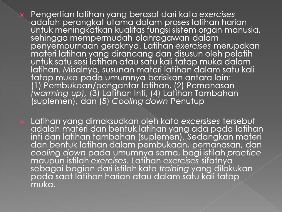 Pengertian latihan yang berasal dari kata exercises adalah perangkat utama dalam proses latihan harian untuk meningkatkan kualitas fungsi sistem organ manusia, sehingga mempermudah olahragawan dalam penyempurnaan geraknya. Latihan exercises merupakan materi latihan yang dirancang dan disusun oleh pelatih untuk satu sesi latihan atau satu kali tatap muka dalam latihan. Misalnya, susunan materi latihan dalam satu kali tatap muka pada umumnya berisikan antara lain: (1) Pembukaan/pengantar latihan, (2) Pemanasan (warming up), (3) Latihan Inti, (4) Latihan Tambahan (suplemen), dan (5) Cooling down Penutup