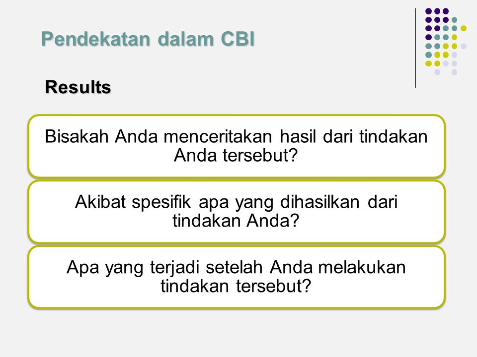 Pendekatan dalam CBI Results. Bisakah Anda menceritakan hasil dari tindakan Anda tersebut Akibat spesifik apa yang dihasilkan dari tindakan Anda