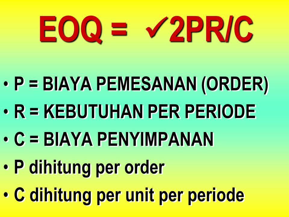 EOQ = 2PR/C P = BIAYA PEMESANAN (ORDER) R = KEBUTUHAN PER PERIODE