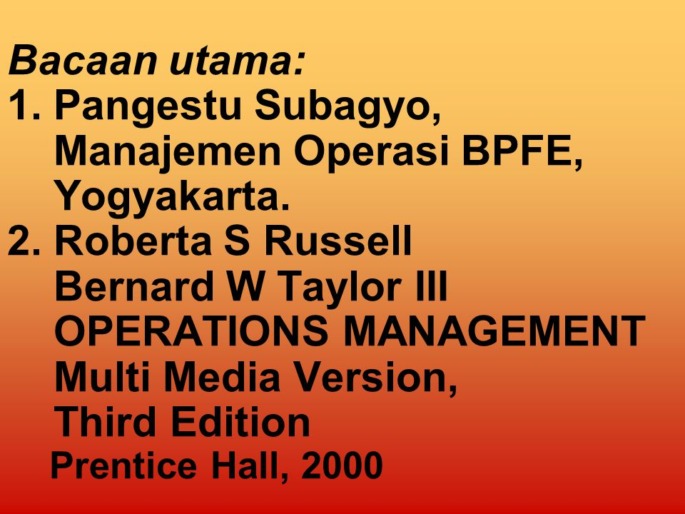 Bacaan utama: 1. Pangestu Subagyo, Manajemen Operasi BPFE, Yogyakarta
