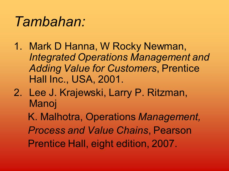 Tambahan: Mark D Hanna, W Rocky Newman, Integrated Operations Management and Adding Value for Customers, Prentice Hall Inc., USA, 2001.