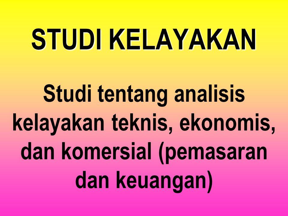 STUDI KELAYAKAN Studi tentang analisis kelayakan teknis, ekonomis, dan komersial (pemasaran dan keuangan)