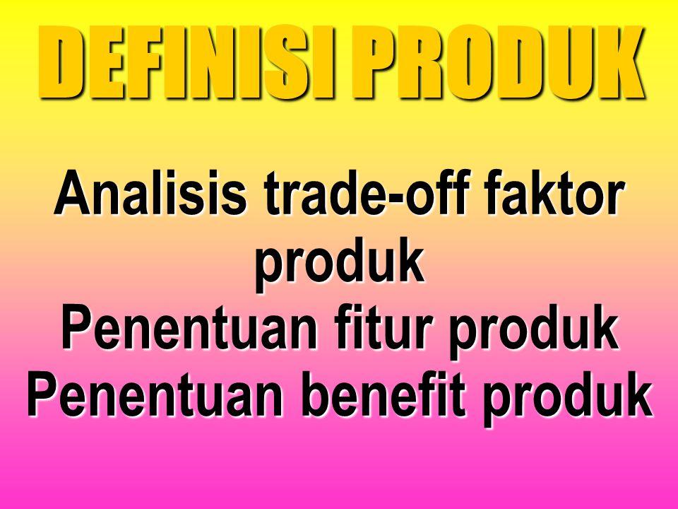 DEFINISI PRODUK Analisis trade-off faktor produk Penentuan fitur produk Penentuan benefit produk