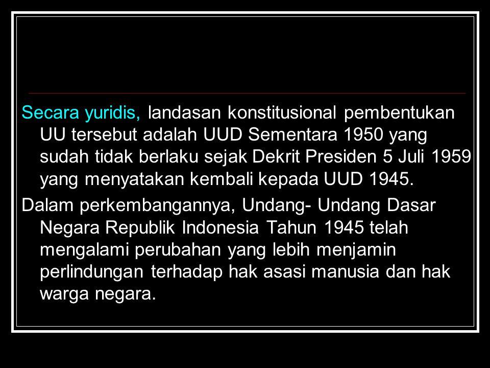 Secara yuridis, landasan konstitusional pembentukan UU tersebut adalah UUD Sementara 1950 yang sudah tidak berlaku sejak Dekrit Presiden 5 Juli 1959 yang menyatakan kembali kepada UUD 1945.