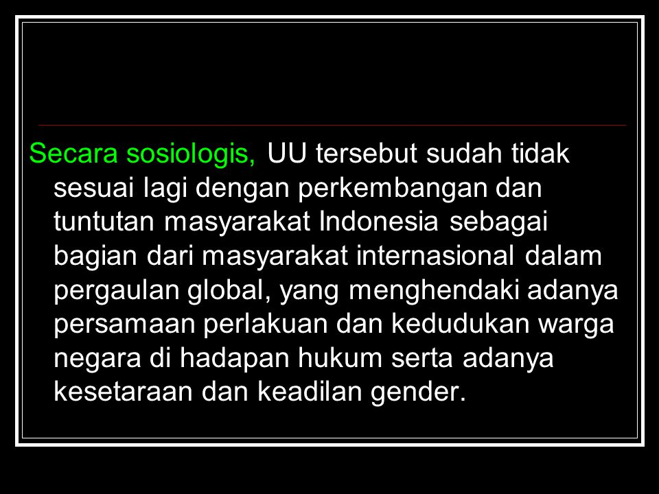 Secara sosiologis, UU tersebut sudah tidak sesuai lagi dengan perkembangan dan tuntutan masyarakat Indonesia sebagai bagian dari masyarakat internasional dalam pergaulan global, yang menghendaki adanya persamaan perlakuan dan kedudukan warga negara di hadapan hukum serta adanya kesetaraan dan keadilan gender.
