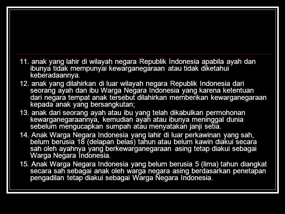 11. anak yang lahir di wilayah negara Republik Indonesia apabila ayah dan ibunya tidak mempunyai kewarganegaraan atau tidak diketahui keberadaannya.