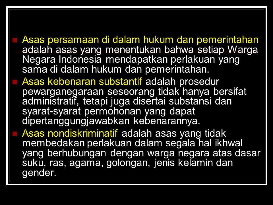 Asas persamaan di dalam hukum dan pemerintahan adalah asas yang menentukan bahwa setiap Warga Negara Indonesia mendapatkan perlakuan yang sama di dalam hukum dan pemerintahan.