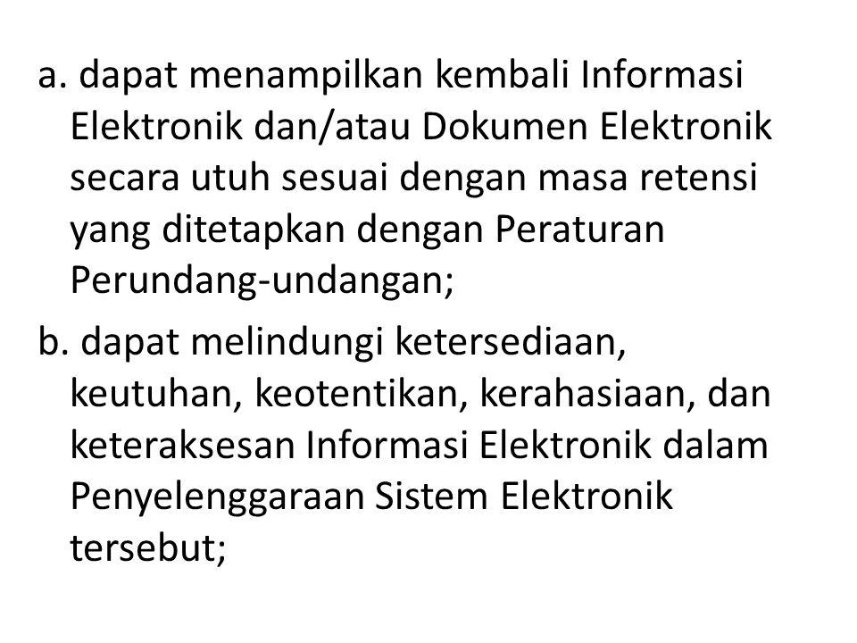 a. dapat menampilkan kembali Informasi Elektronik dan/atau Dokumen Elektronik secara utuh sesuai dengan masa retensi yang ditetapkan dengan Peraturan Perundang-undangan;